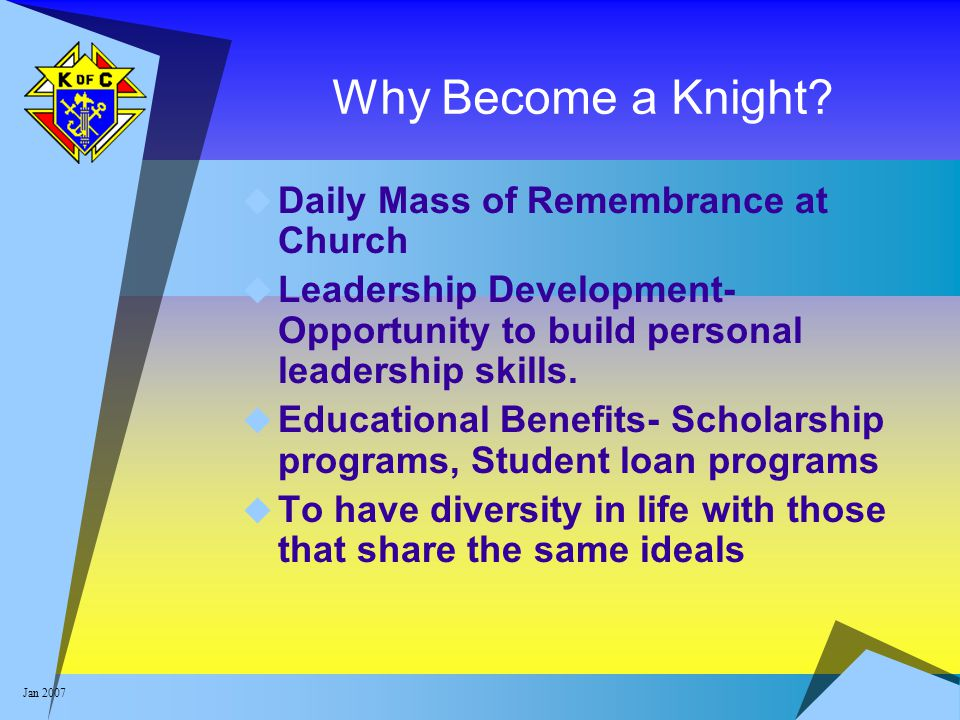 Jan 2007 Why Become a Knight?  Daily Mass of Remembrance at Church  Leadership Development- Opportunity to build personal leadership skills.  Educa