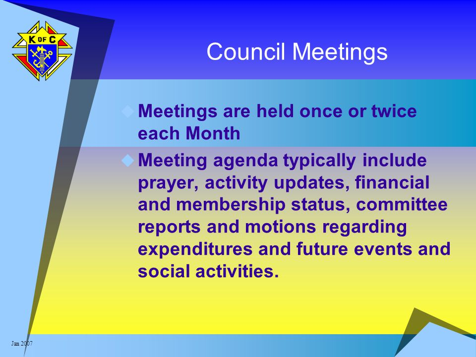 Jan 2007 Council Meetings  Meetings are held once or twice each Month  Meeting agenda typically include prayer, activity updates, financial and memb