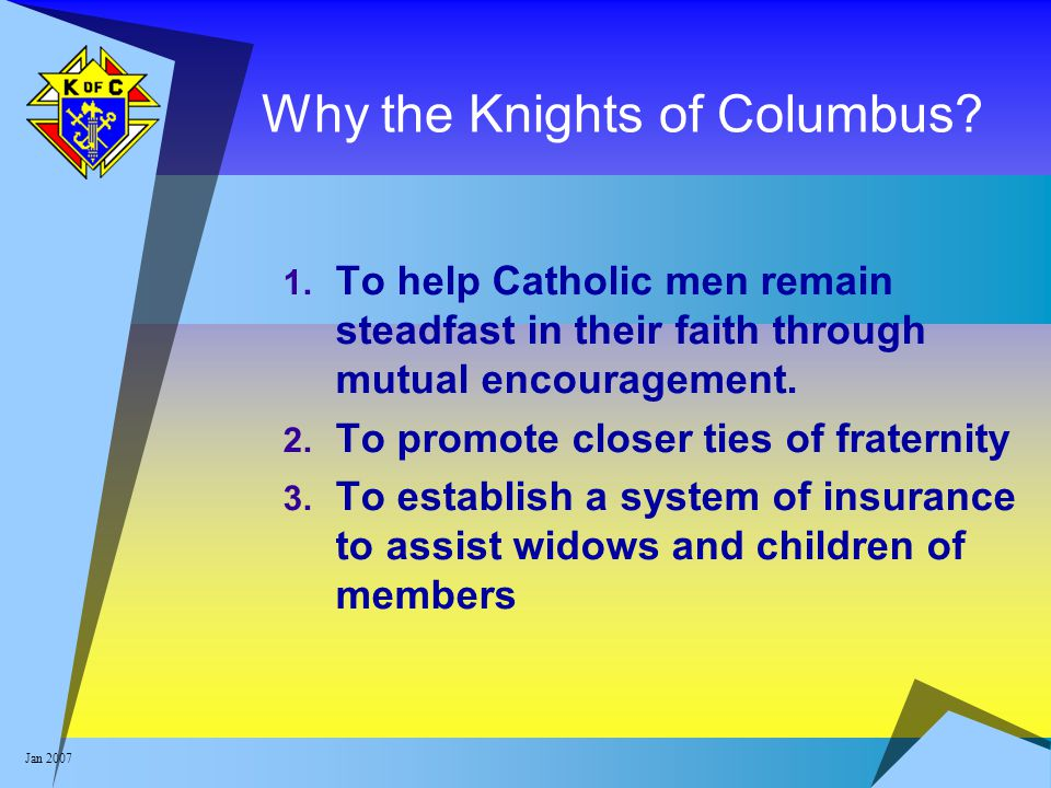Jan 2007 Why the Knights of Columbus? 1. To help Catholic men remain steadfast in their faith through mutual encouragement. 2. To promote closer ties