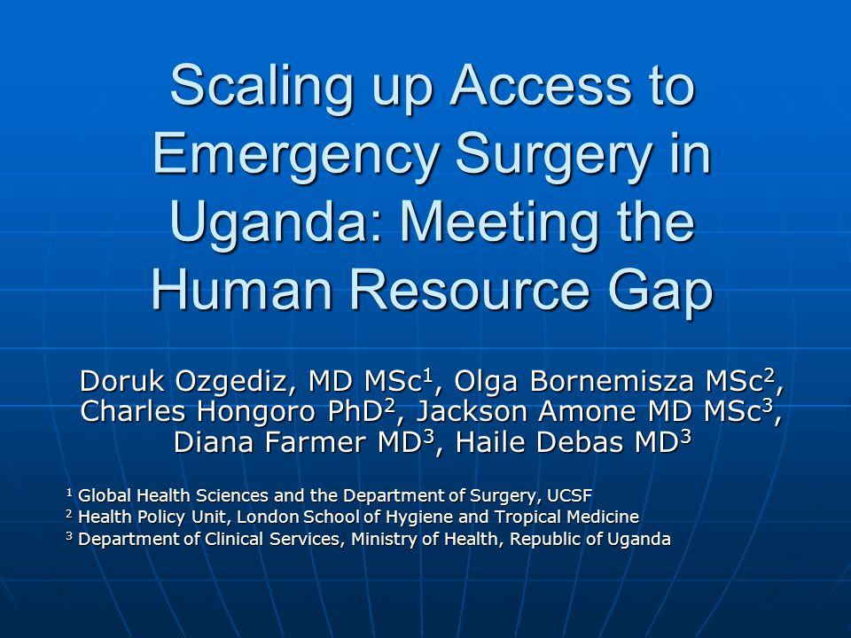 Scaling up Access to Emergency Surgery in Uganda: Meeting the Human Resource Gap Doruk Ozgediz, MD MSc 1, Olga Bornemisza MSc 2, Charles Hongoro PhD 2