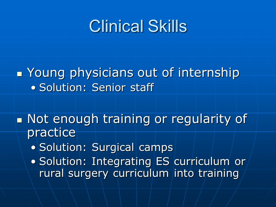 Clinical Skills Young physicians out of internship Young physicians out of internship Solution: Senior staffSolution: Senior staff Not enough training or regularity of practice Not enough training or regularity of practice Solution: Surgical campsSolution: Surgical camps Solution: Integrating ES curriculum or rural surgery curriculum into trainingSolution: Integrating ES curriculum or rural surgery curriculum into training