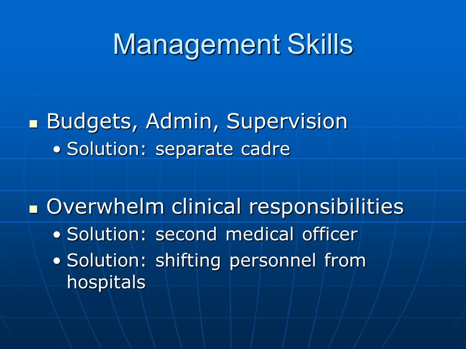 Management Skills Budgets, Admin, Supervision Budgets, Admin, Supervision Solution: separate cadreSolution: separate cadre Overwhelm clinical responsibilities Overwhelm clinical responsibilities Solution: second medical officerSolution: second medical officer Solution: shifting personnel from hospitalsSolution: shifting personnel from hospitals