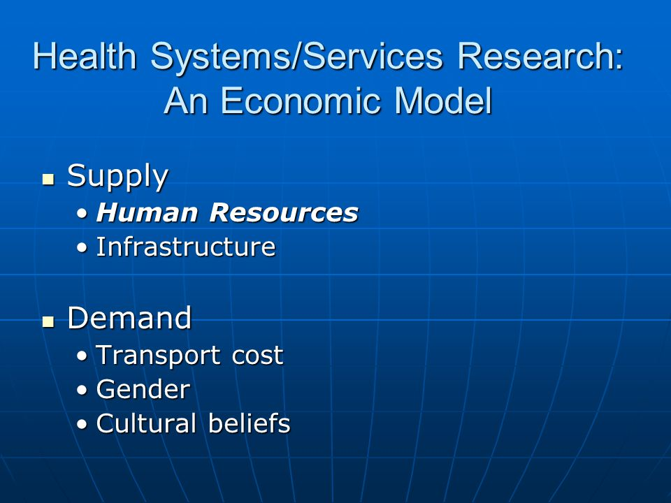Health Systems/Services Research: An Economic Model Supply Supply Human ResourcesHuman Resources InfrastructureInfrastructure Demand Demand Transport