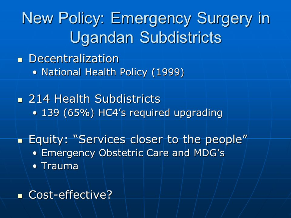New Policy: Emergency Surgery in Ugandan Subdistricts Decentralization Decentralization National Health Policy (1999)National Health Policy (1999) 214 Health Subdistricts 214 Health Subdistricts 139 (65%) HC4's required upgrading139 (65%) HC4's required upgrading Equity: Services closer to the people Equity: Services closer to the people Emergency Obstetric Care and MDG'sEmergency Obstetric Care and MDG's TraumaTrauma Cost-effective.