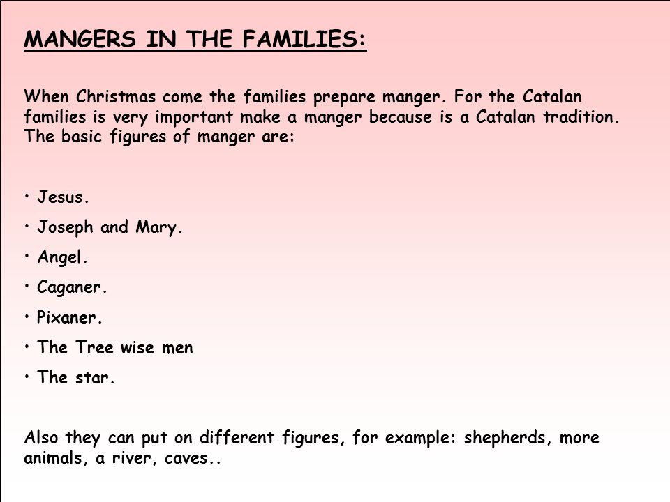 When Christmas come the families prepare manger. For the Catalan families is very important make a manger because is a Catalan tradition. The basic fi