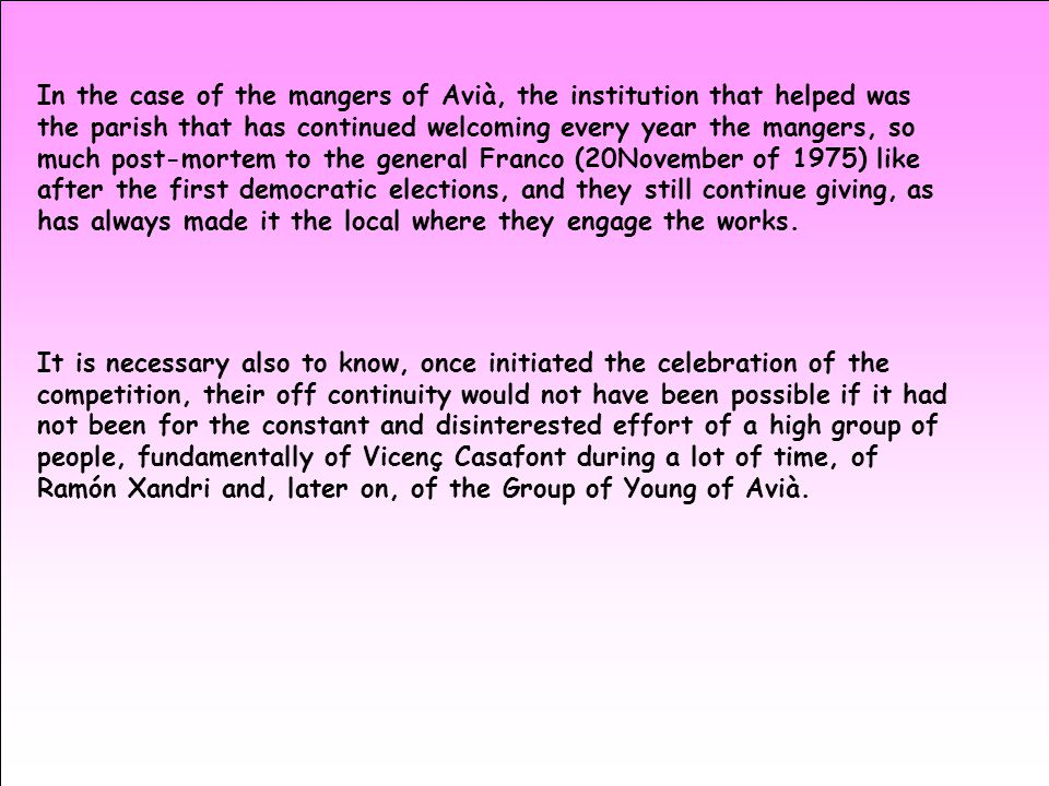 In the case of the mangers of Avià, the institution that helped was the parish that has continued welcoming every year the mangers, so much post-mortem to the general Franco (20November of 1975) like after the first democratic elections, and they still continue giving, as has always made it the local where they engage the works.