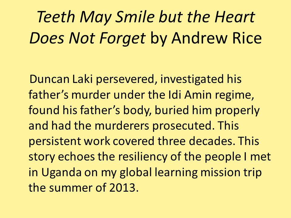 Teeth May Smile but the Heart Does Not Forget by Andrew Rice Duncan Laki persevered, investigated his father's murder under the Idi Amin regime, found his father's body, buried him properly and had the murderers prosecuted.