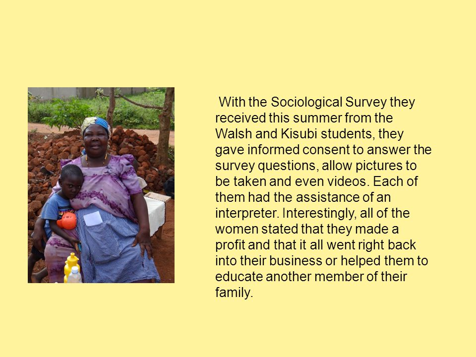 With the Sociological Survey they received this summer from the Walsh and Kisubi students, they gave informed consent to answer the survey questions, allow pictures to be taken and even videos.