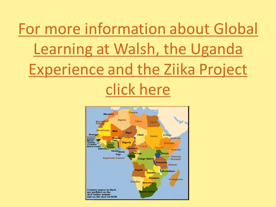For more information about Global Learning at Walsh, the Uganda Experience and the Ziika Project click here