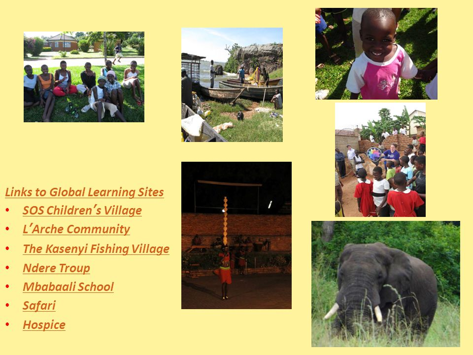 Links to Global Learning Sites SOS Children's Village SOS Children's Village L'Arche Community L'Arche Community The Kasenyi Fishing Village Ndere Troup Mbabaali School Safari Hospice