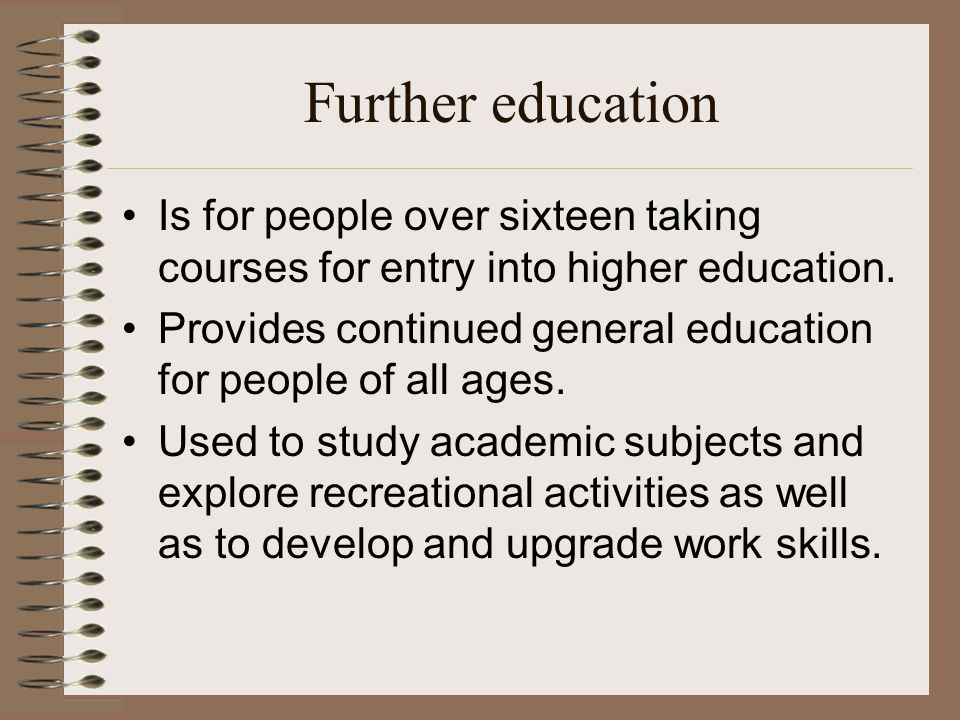 Further education Is for people over sixteen taking courses for entry into higher education.