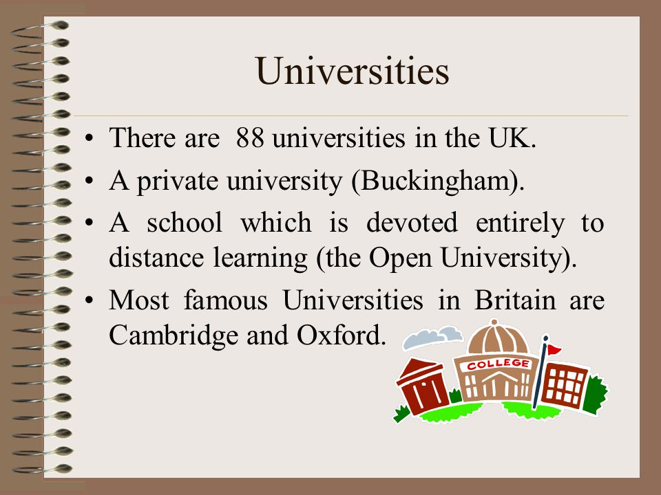 Universities There are 88 universities in the UK. A private university (Buckingham). A school which is devoted entirely to distance learning (the Open