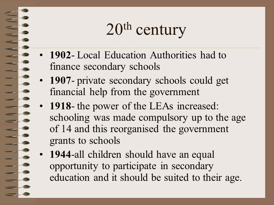 20 th century 1902- Local Education Authorities had to finance secondary schools 1907- private secondary schools could get financial help from the government 1918- the power of the LEAs increased: schooling was made compulsory up to the age of 14 and this reorganised the government grants to schools 1944-all children should have an equal opportunity to participate in secondary education and it should be suited to their age.