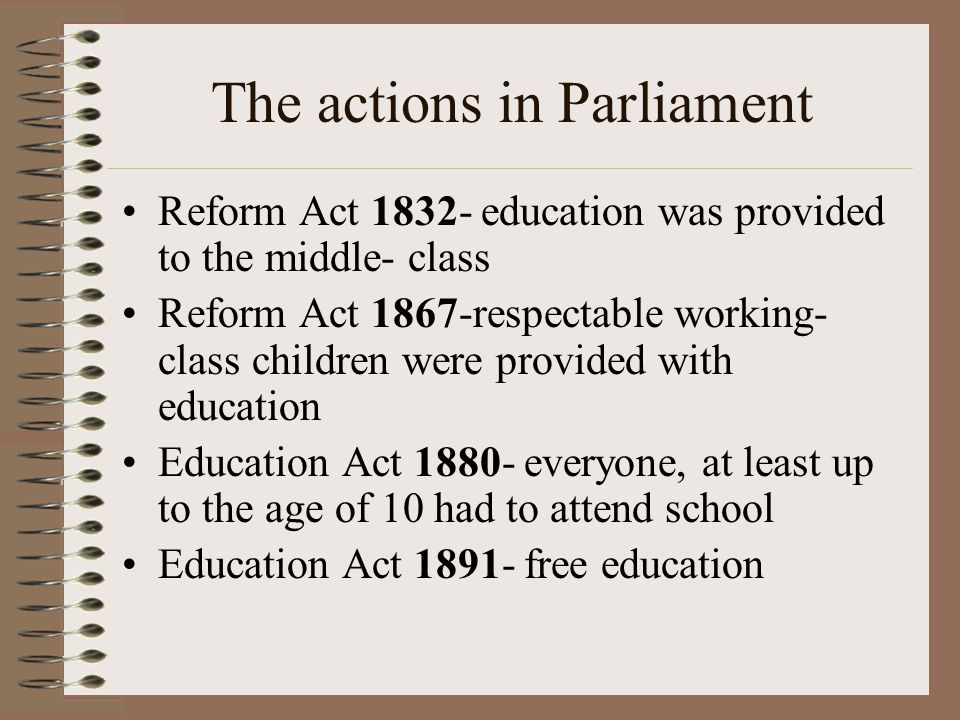 The actions in Parliament Reform Act 1832- education was provided to the middle- class Reform Act 1867-respectable working- class children were provided with education Education Act 1880- everyone, at least up to the age of 10 had to attend school Education Act 1891- free education