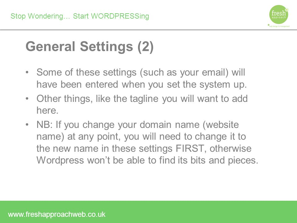 Stop Wondering… Start WORDPRESSing General Settings (2) Some of these settings (such as your  ) will have been entered when you set the system up.
