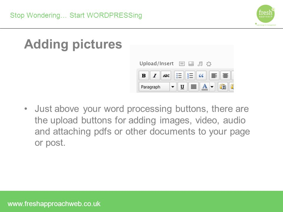 Stop Wondering… Start WORDPRESSing Adding pictures Just above your word processing buttons, there are the upload buttons for adding images, video, audio and attaching pdfs or other documents to your page or post.