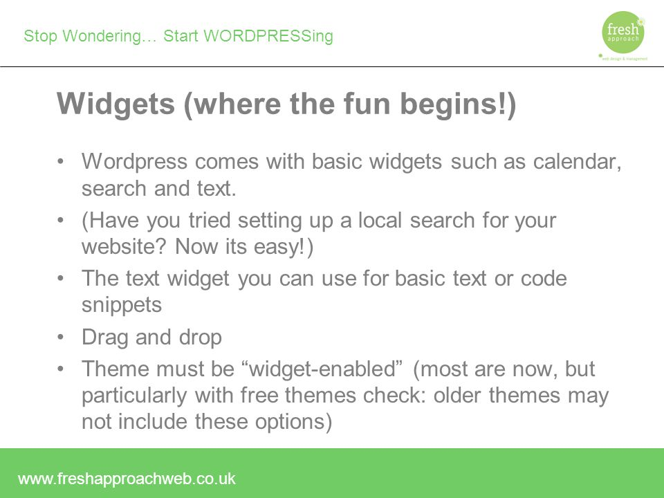 Stop Wondering… Start WORDPRESSing Widgets (where the fun begins!) Wordpress comes with basic widgets such as calendar, search and text.