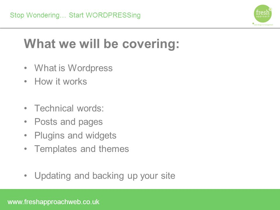 Stop Wondering… Start WORDPRESSing What we will be covering: What is Wordpress How it works Technical words: Posts and pages Plugins and widgets Templates and themes Updating and backing up your site