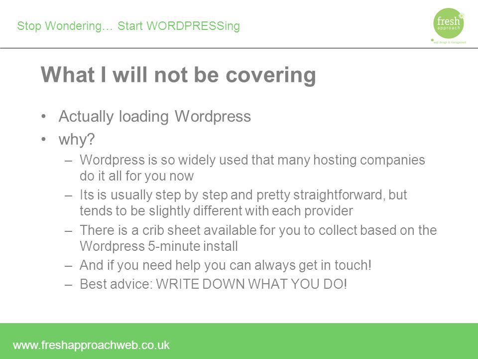 Stop Wondering… Start WORDPRESSing What I will not be covering Actually loading Wordpress why.