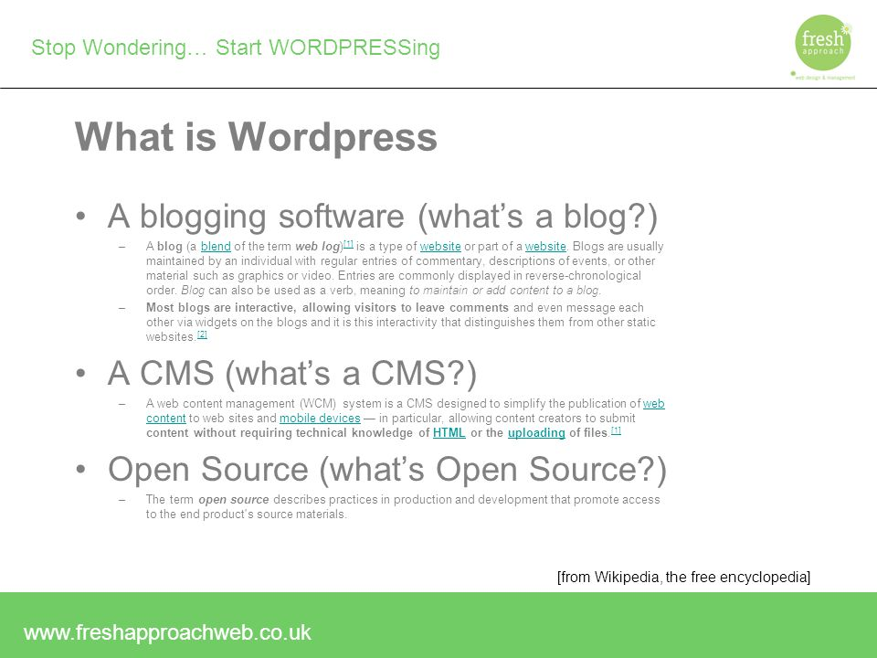 Stop Wondering… Start WORDPRESSing What is Wordpress A blogging software (what's a blog ) –A blog (a blend of the term web log) [1] is a type of website or part of a website.