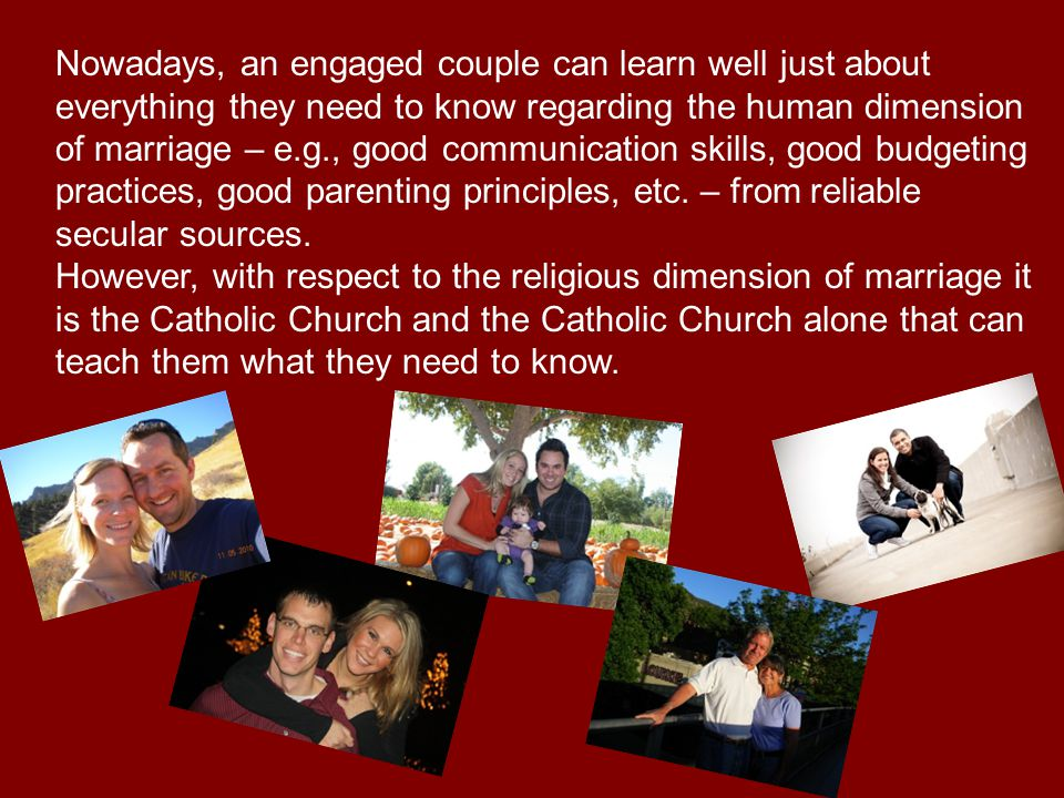 Nowadays, an engaged couple can learn well just about everything they need to know regarding the human dimension of marriage – e.g., good communication skills, good budgeting practices, good parenting principles, etc.