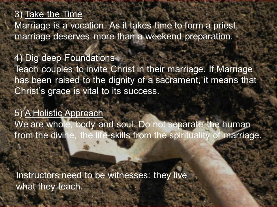 Dig deep Foundations 4) Dig deep Foundations Teach couples to invite Christ in their marriage.