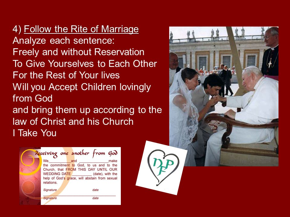 4) Follow the Rite of Marriage Analyze each sentence: Freely and without Reservation To Give Yourselves to Each Other For the Rest of Your lives Will you Accept Children lovingly from God and bring them up according to the law of Christ and his Church I Take You
