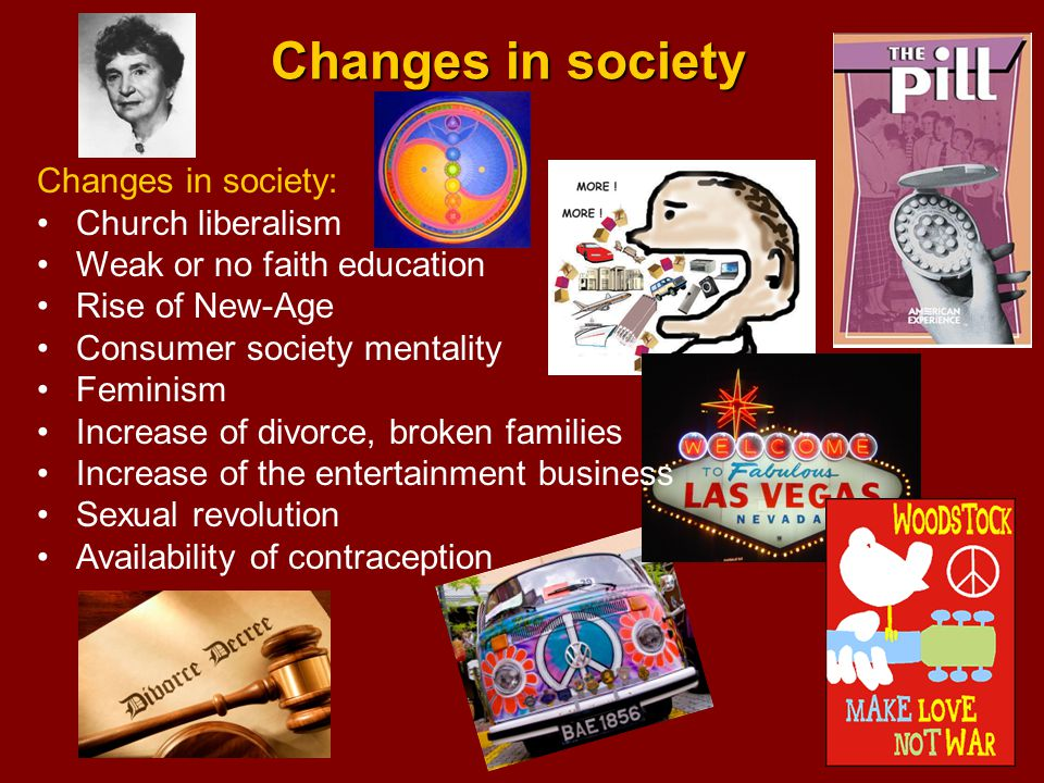 Changes in society Changes in society: Church liberalism Weak or no faith education Rise of New-Age Consumer society mentality Feminism Increase of divorce, broken families Increase of the entertainment business Sexual revolution Availability of contraception