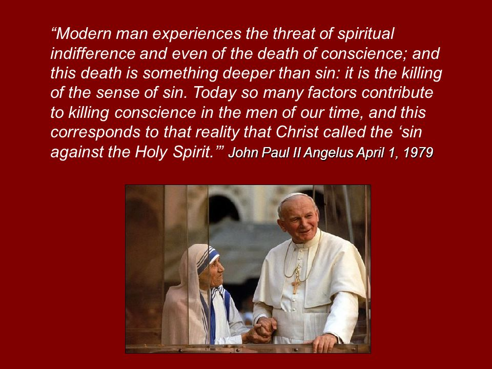 John Paul II Angelus April 1, 1979 Modern man experiences the threat of spiritual indifference and even of the death of conscience; and this death is something deeper than sin: it is the killing of the sense of sin.