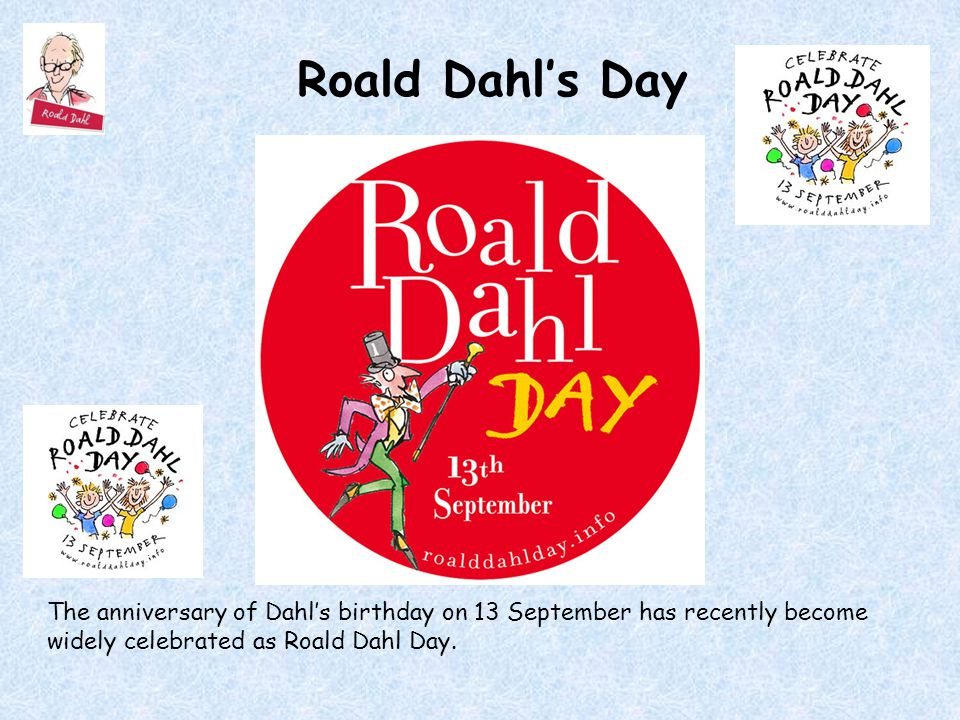 Roald Dahl's Day The anniversary of Dahl's birthday on 13 September has recently become widely celebrated as Roald Dahl Day.