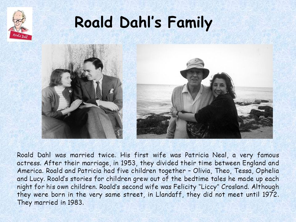 Roald Dahl's Family Roald Dahl was married twice. His first wife was Patricia Neal, a very famous actress. After their marriage, in 1953, they divided
