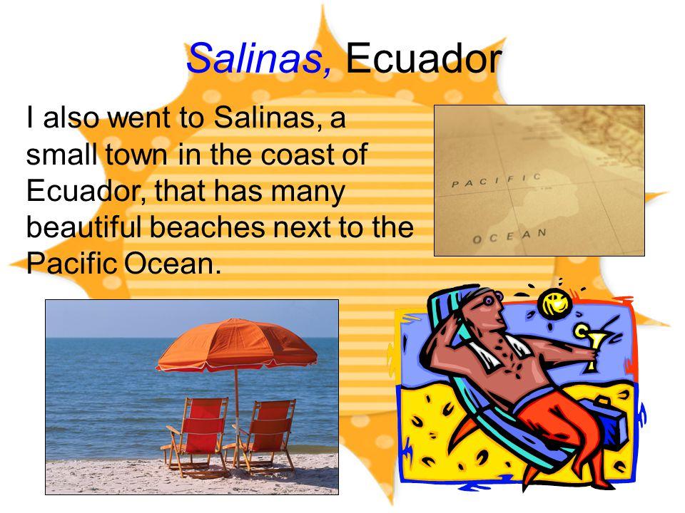 Salinas, Ecuador I also went to Salinas, a small town in the coast of Ecuador, that has many beautiful beaches next to the Pacific Ocean.