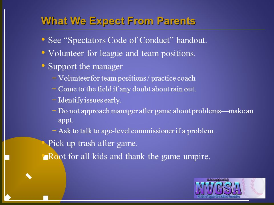"What We Expect From Parents See ""Spectators Code of Conduct"" handout. Volunteer for league and team positions. Support the manager - Volunteer for tea"