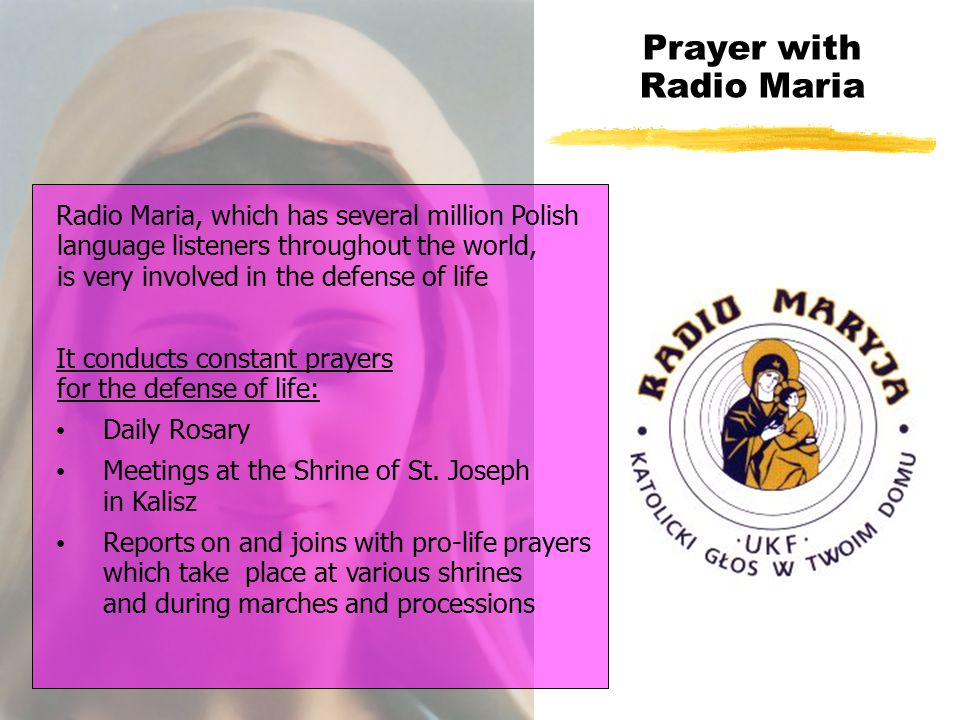Prayer with Radio Maria Radio Maria, which has several million Polish language listeners throughout the world, is very involved in the defense of life