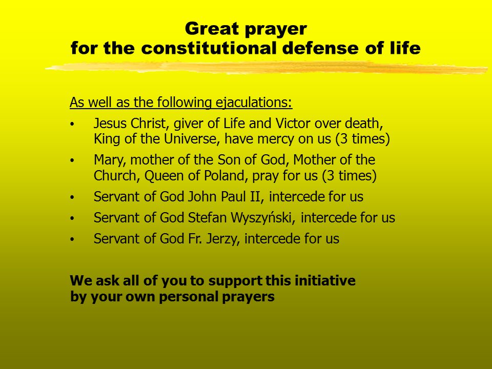 Great prayer for the constitutional defense of life As well as the following ejaculations: Jesus Christ, giver of Life and Victor over death, King of the Universe, have mercy on us (3 times) Mary, mother of the Son of God, Mother of the Church, Queen of Poland, pray for us (3 times) Servant of God John Paul II, intercede for us Servant of God Stefan Wyszyński, intercede for us Servant of God Fr.