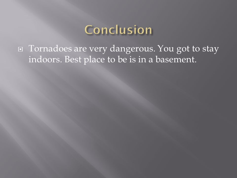  Tornadoes are very dangerous. You got to stay indoors. Best place to be is in a basement.