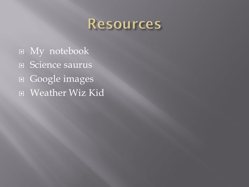 My notebook  Science saurus  Google images  Weather Wiz Kid