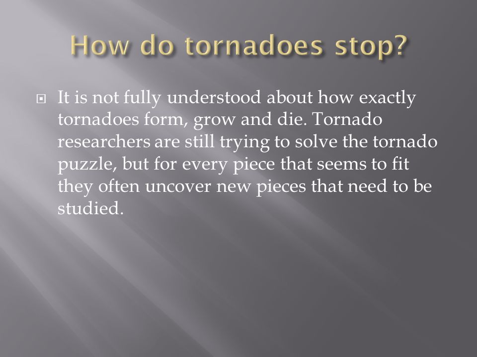  It is not fully understood about how exactly tornadoes form, grow and die. Tornado researchers are still trying to solve the tornado puzzle, but for