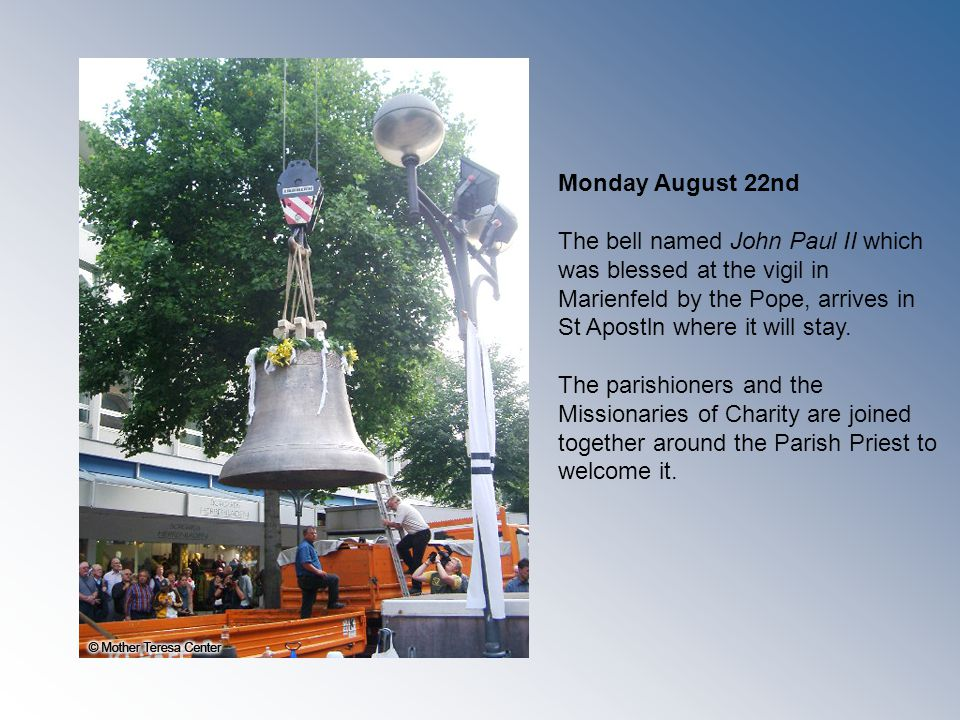Monday August 22nd The bell named John Paul II which was blessed at the vigil in Marienfeld by the Pope, arrives in St Apostln where it will stay.