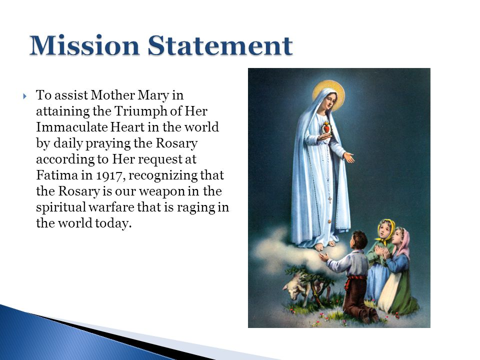  To assist Mother Mary in attaining the Triumph of Her Immaculate Heart in the world by daily praying the Rosary according to Her request at Fatima in 1917, recognizing that the Rosary is our weapon in the spiritual warfare that is raging in the world today.