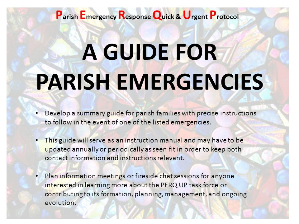 A GUIDE FOR PARISH EMERGENCIES Develop a summary guide for parish families with precise instructions to follow in the event of one of the listed emerg