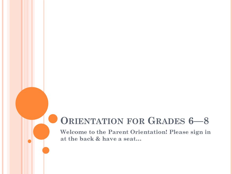 O RIENTATION FOR G RADES 6—8 Welcome to the Parent Orientation.