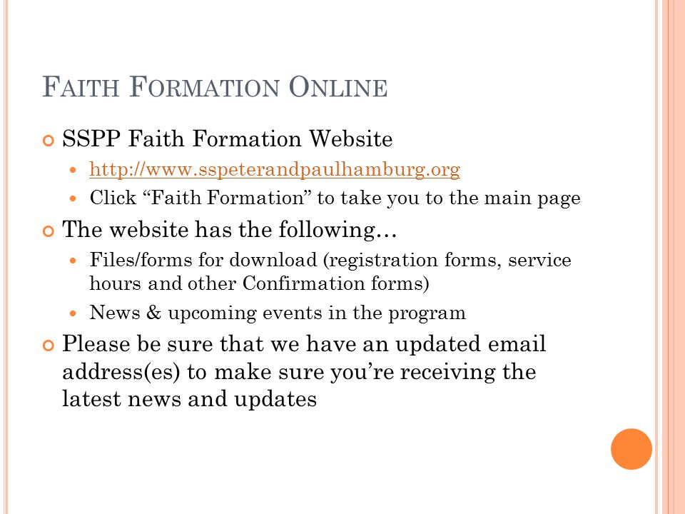 F AITH F ORMATION O NLINE SSPP Faith Formation Website http://www.sspeterandpaulhamburg.org Click Faith Formation to take you to the main page The website has the following… Files/forms for download (registration forms, service hours and other Confirmation forms) News & upcoming events in the program Please be sure that we have an updated email address(es) to make sure you're receiving the latest news and updates