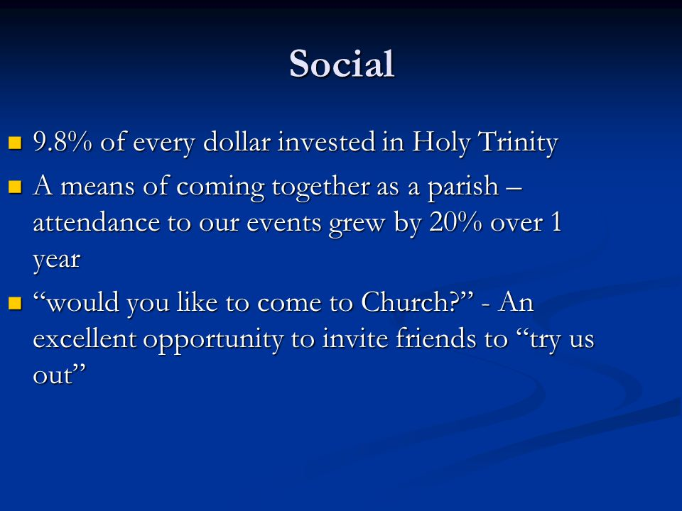 Social 9.8% of every dollar invested in Holy Trinity 9.8% of every dollar invested in Holy Trinity A means of coming together as a parish – attendance to our events grew by 20% over 1 year A means of coming together as a parish – attendance to our events grew by 20% over 1 year would you like to come to Church - An excellent opportunity to invite friends to try us out would you like to come to Church - An excellent opportunity to invite friends to try us out