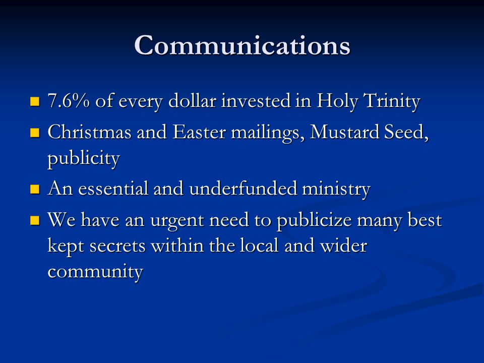 Communications 7.6% of every dollar invested in Holy Trinity 7.6% of every dollar invested in Holy Trinity Christmas and Easter mailings, Mustard Seed, publicity Christmas and Easter mailings, Mustard Seed, publicity An essential and underfunded ministry An essential and underfunded ministry We have an urgent need to publicize many best kept secrets within the local and wider community We have an urgent need to publicize many best kept secrets within the local and wider community
