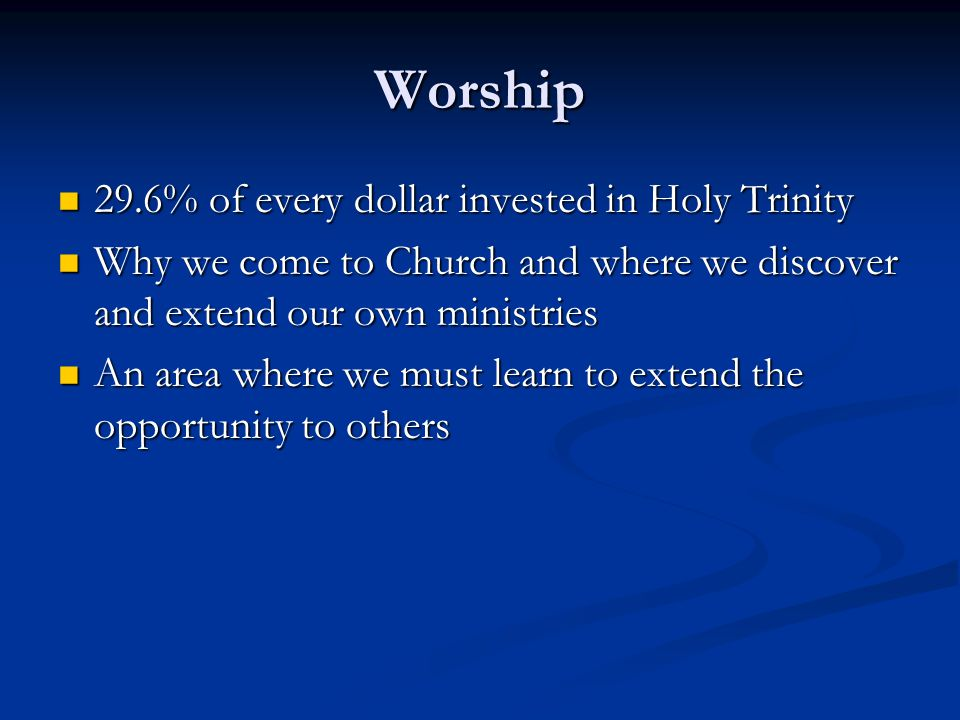 Worship 29.6% of every dollar invested in Holy Trinity 29.6% of every dollar invested in Holy Trinity Why we come to Church and where we discover and extend our own ministries Why we come to Church and where we discover and extend our own ministries An area where we must learn to extend the opportunity to others An area where we must learn to extend the opportunity to others