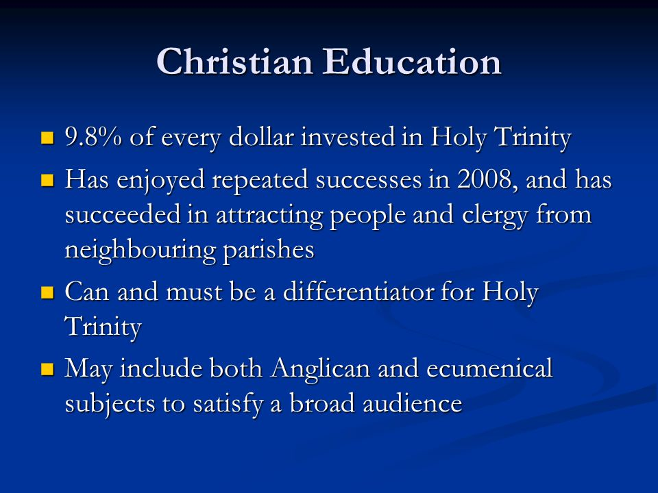 Christian Education 9.8% of every dollar invested in Holy Trinity 9.8% of every dollar invested in Holy Trinity Has enjoyed repeated successes in 2008, and has succeeded in attracting people and clergy from neighbouring parishes Has enjoyed repeated successes in 2008, and has succeeded in attracting people and clergy from neighbouring parishes Can and must be a differentiator for Holy Trinity Can and must be a differentiator for Holy Trinity May include both Anglican and ecumenical subjects to satisfy a broad audience May include both Anglican and ecumenical subjects to satisfy a broad audience