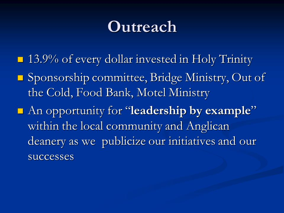 Outreach 13.9% of every dollar invested in Holy Trinity 13.9% of every dollar invested in Holy Trinity Sponsorship committee, Bridge Ministry, Out of the Cold, Food Bank, Motel Ministry Sponsorship committee, Bridge Ministry, Out of the Cold, Food Bank, Motel Ministry An opportunity for leadership by example within the local community and Anglican deanery as we publicize our initiatives and our successes An opportunity for leadership by example within the local community and Anglican deanery as we publicize our initiatives and our successes