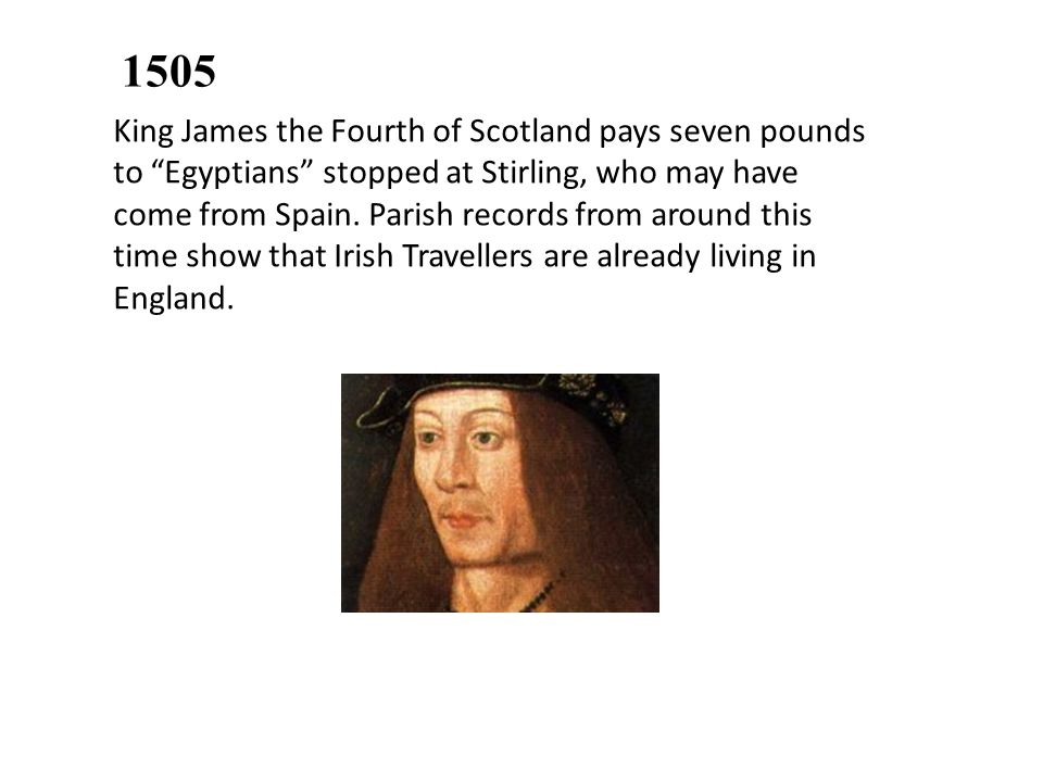1505 King James the Fourth of Scotland pays seven pounds to Egyptians stopped at Stirling, who may have come from Spain.