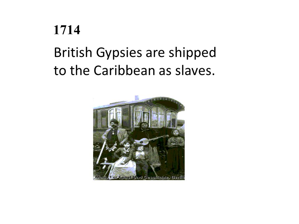 1714 British Gypsies are shipped to the Caribbean as slaves.